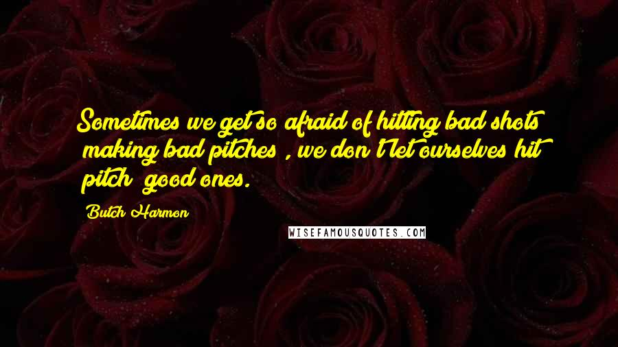 Butch Harmon quotes: Sometimes we get so afraid of hitting bad shots (making bad pitches), we don't let ourselves hit (pitch) good ones.