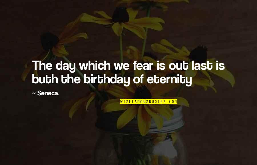 Buth Quotes By Seneca.: The day which we fear is out last