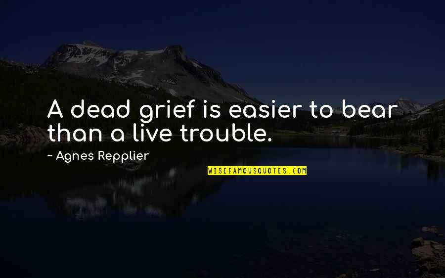 Butstirreth Quotes By Agnes Repplier: A dead grief is easier to bear than