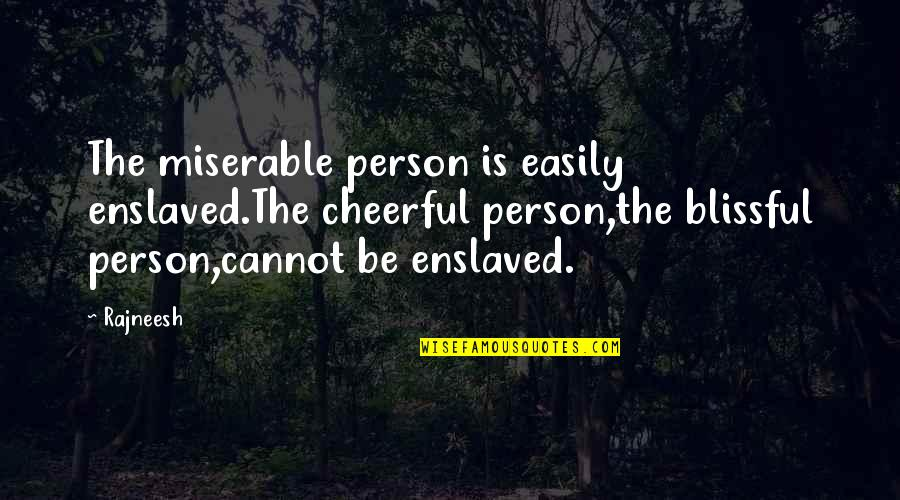 Butstirreth Quotes By Rajneesh: The miserable person is easily enslaved.The cheerful person,the