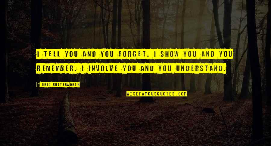 Butterworth Quotes By Eric Butterworth: I tell you and you forget. I show