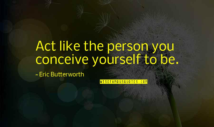 Butterworth Quotes By Eric Butterworth: Act like the person you conceive yourself to