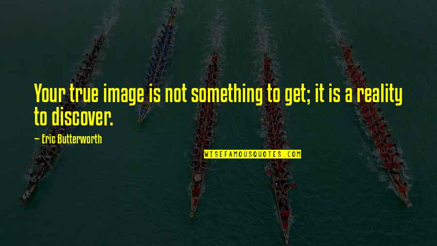 Butterworth Quotes By Eric Butterworth: Your true image is not something to get;