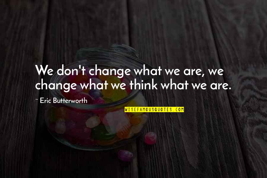 Butterworth Quotes By Eric Butterworth: We don't change what we are, we change