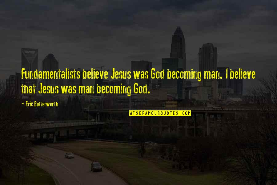 Butterworth Quotes By Eric Butterworth: Fundamentalists believe Jesus was God becoming man. I