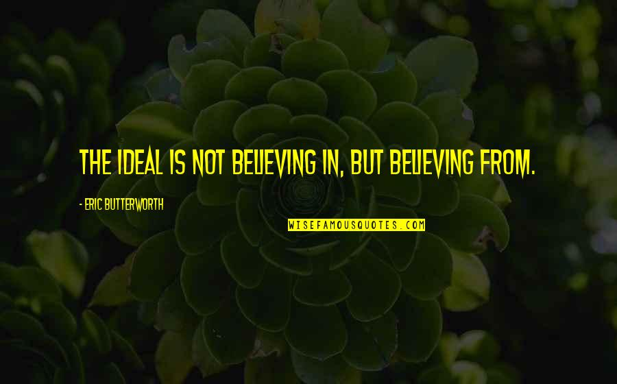 Butterworth Quotes By Eric Butterworth: The ideal is not believing in, but believing