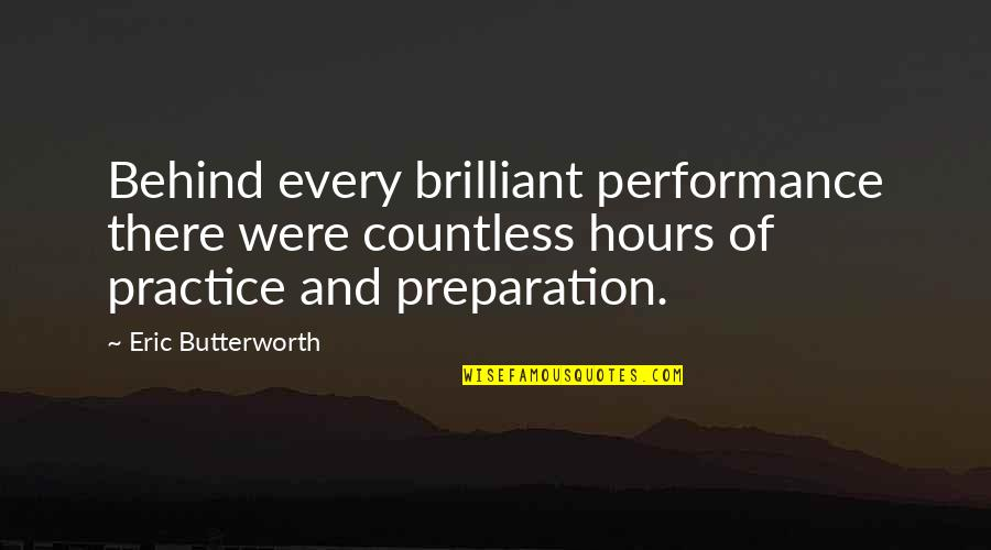 Butterworth Quotes By Eric Butterworth: Behind every brilliant performance there were countless hours