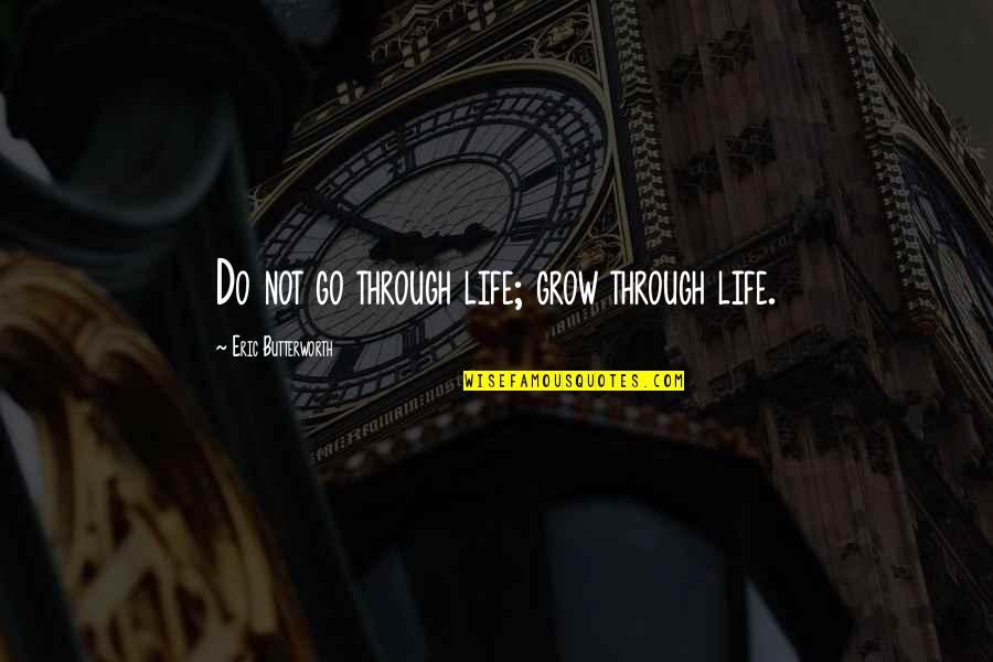 Butterworth Quotes By Eric Butterworth: Do not go through life; grow through life.