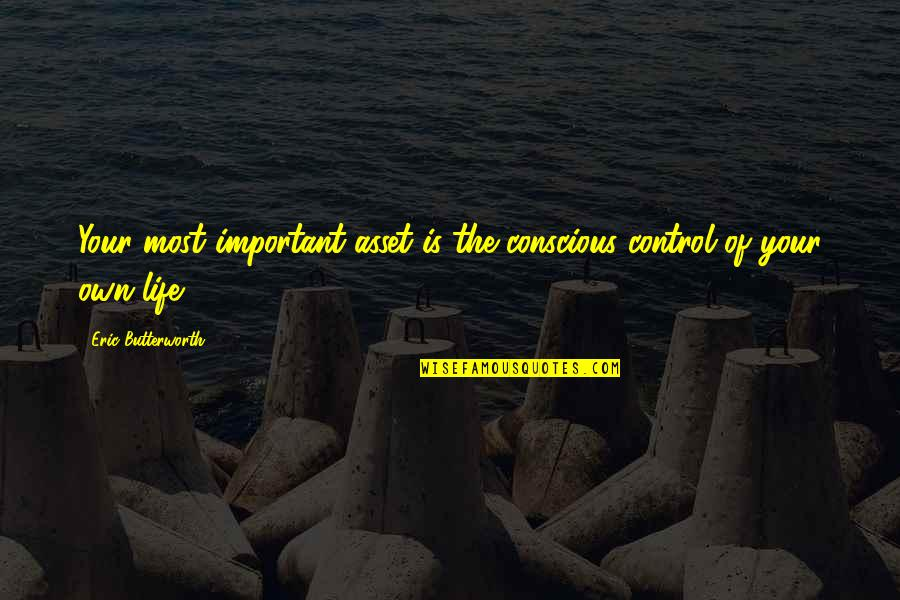 Butterworth Quotes By Eric Butterworth: Your most important asset is the conscious control