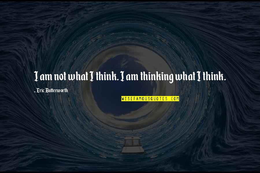 Butterworth Quotes By Eric Butterworth: I am not what I think. I am