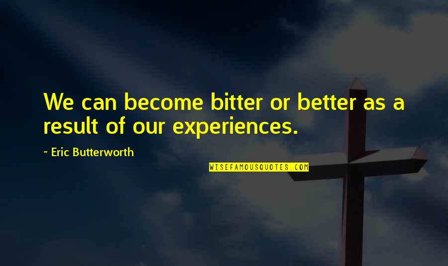 Butterworth Quotes By Eric Butterworth: We can become bitter or better as a