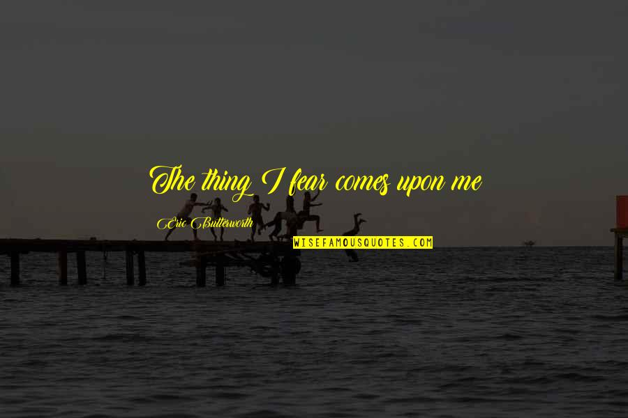 Butterworth Quotes By Eric Butterworth: The thing I fear comes upon me