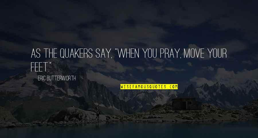 "Butterworth Quotes By Eric Butterworth: As the Quakers say, ""When you pray, move"