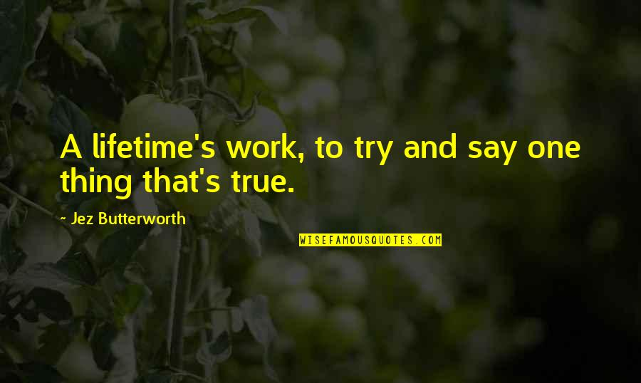 Butterworth Quotes By Jez Butterworth: A lifetime's work, to try and say one