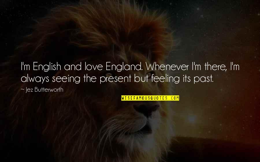 Butterworth Quotes By Jez Butterworth: I'm English and love England. Whenever I'm there,