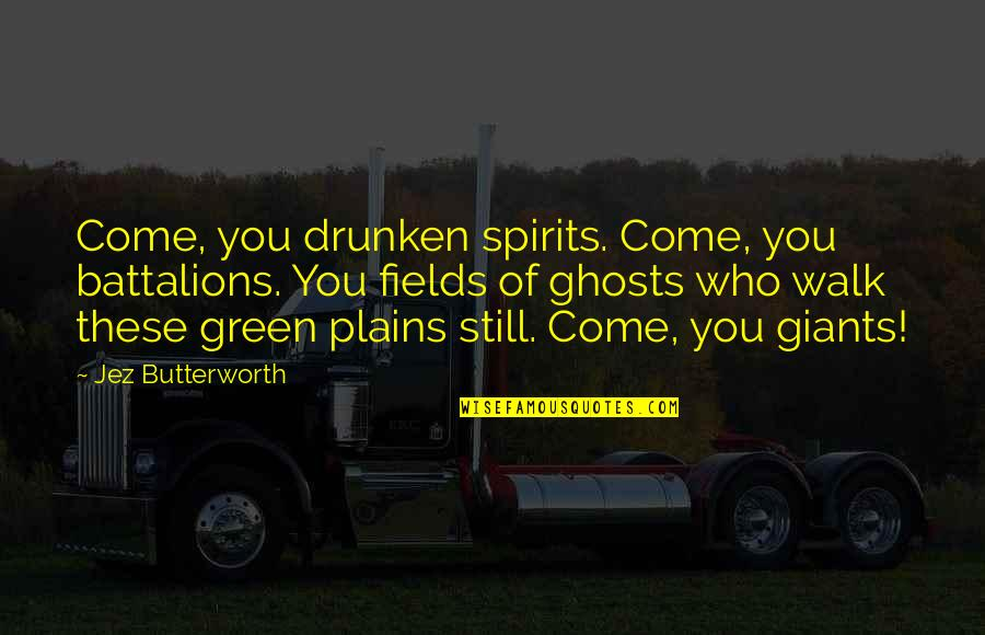 Butterworth Quotes By Jez Butterworth: Come, you drunken spirits. Come, you battalions. You