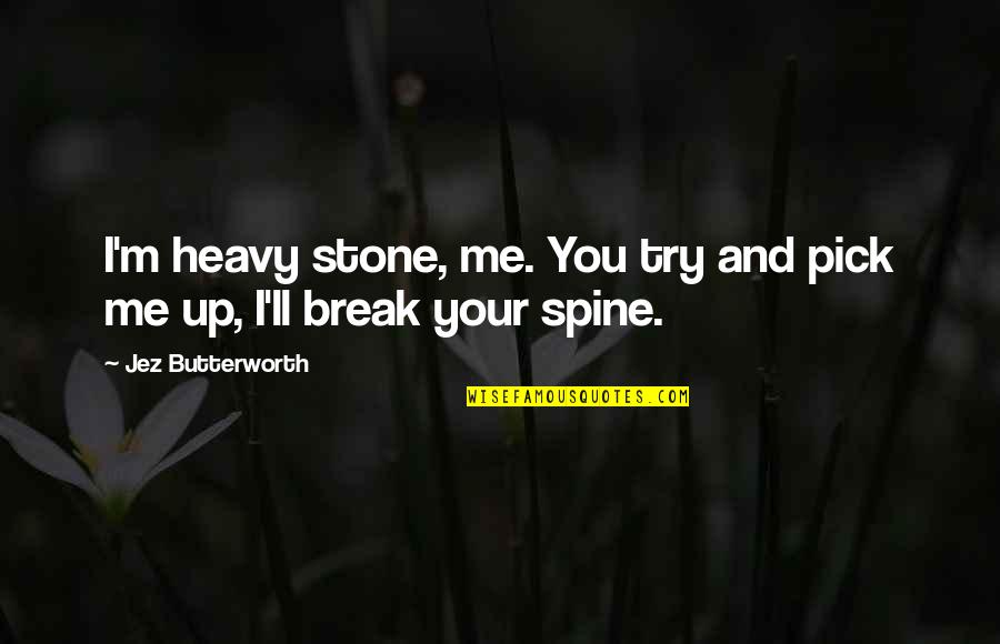 Butterworth Quotes By Jez Butterworth: I'm heavy stone, me. You try and pick