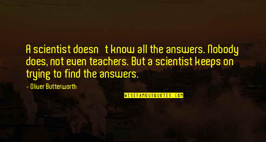 Butterworth Quotes By Oliver Butterworth: A scientist doesn't know all the answers. Nobody