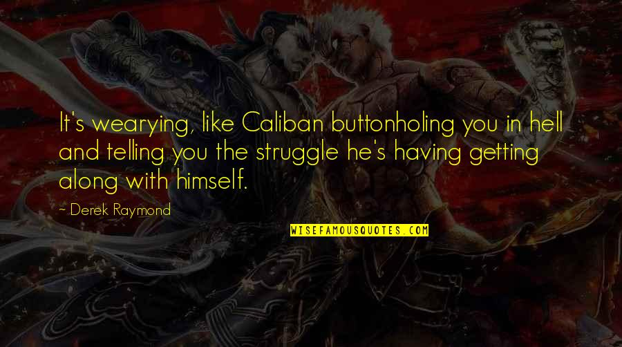 Buttonholing Quotes By Derek Raymond: It's wearying, like Caliban buttonholing you in hell