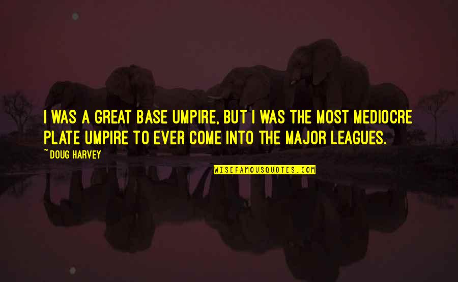 Buttonholing Quotes By Doug Harvey: I was a great base umpire, but I