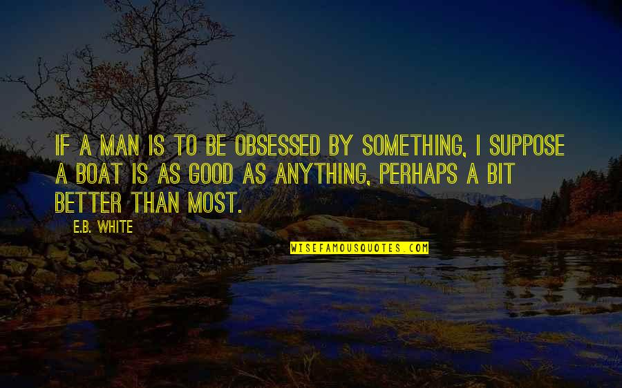 Buttonholing Quotes By E.B. White: If a man is to be obsessed by