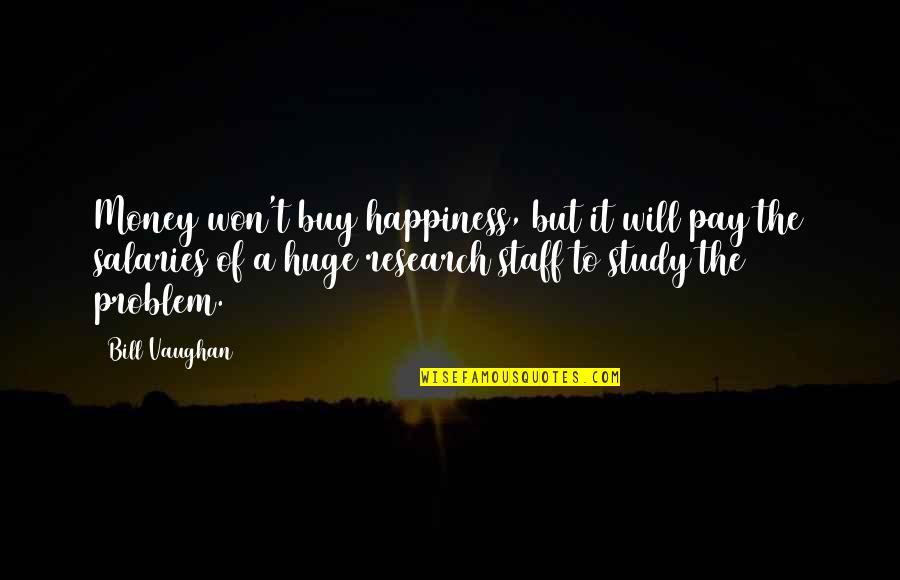 Buy Happiness Quotes By Bill Vaughan: Money won't buy happiness, but it will pay