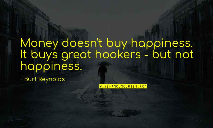 Buy Happiness Quotes By Burt Reynolds: Money doesn't buy happiness. It buys great hookers