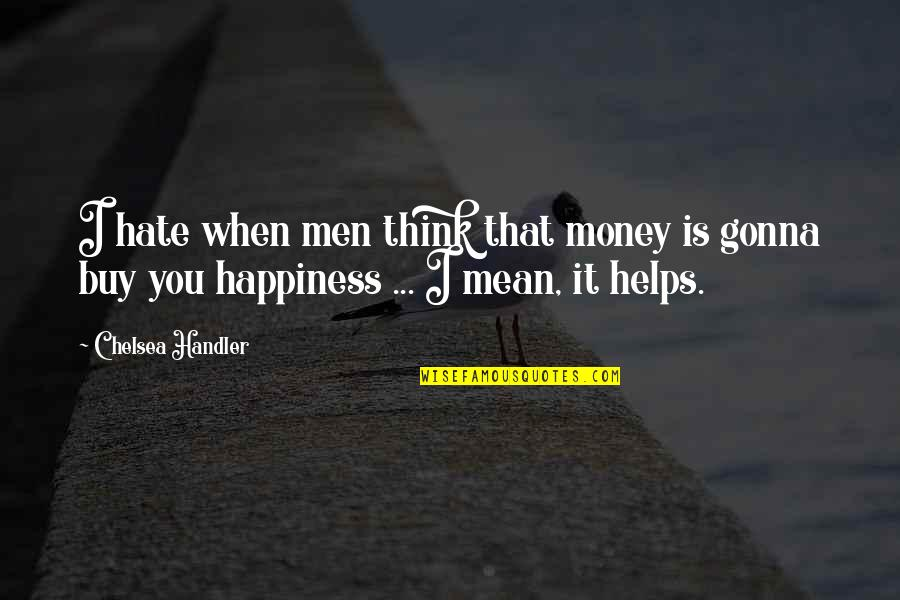 Buy Happiness Quotes By Chelsea Handler: I hate when men think that money is