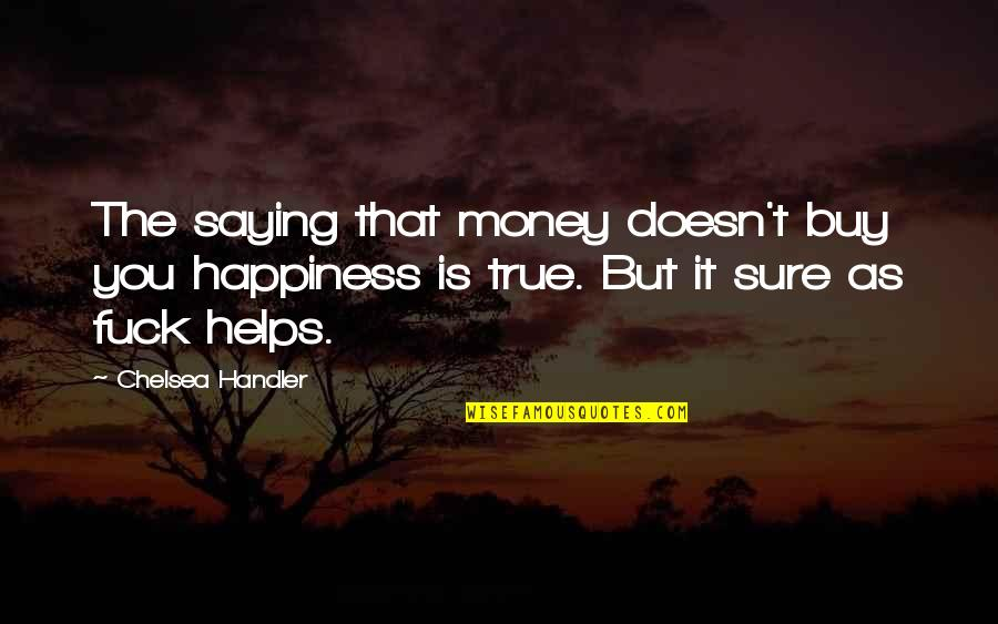 Buy Happiness Quotes By Chelsea Handler: The saying that money doesn't buy you happiness