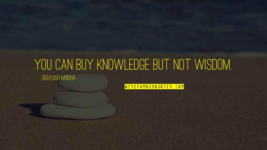 Buy Happiness Quotes By Debasish Mridha: You can buy knowledge but not wisdom.