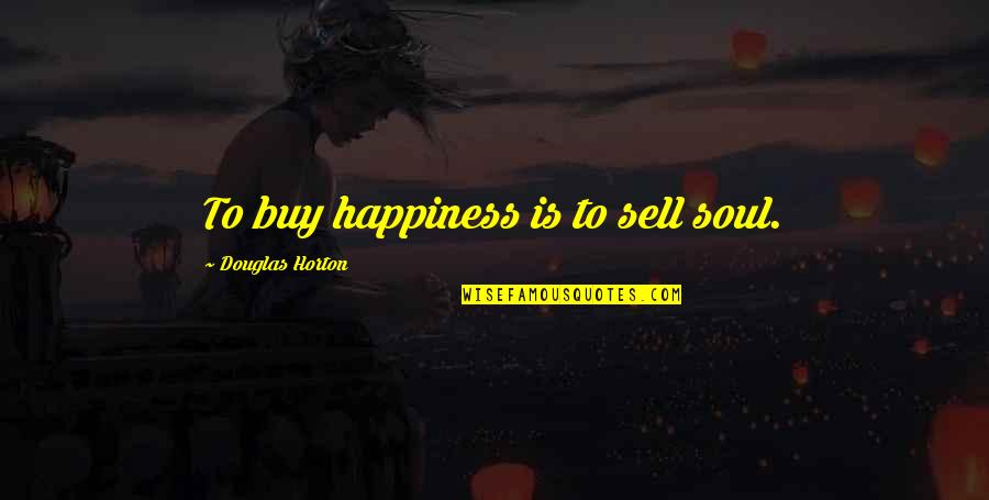 Buy Happiness Quotes By Douglas Horton: To buy happiness is to sell soul.