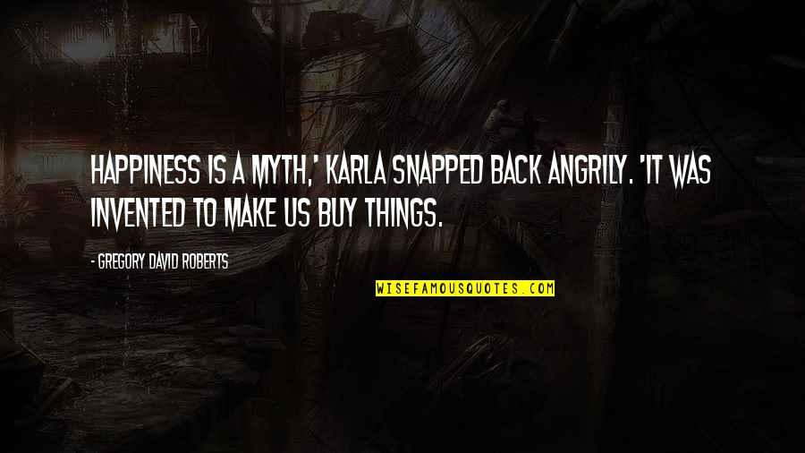 Buy Happiness Quotes By Gregory David Roberts: Happiness is a myth,' Karla snapped back angrily.