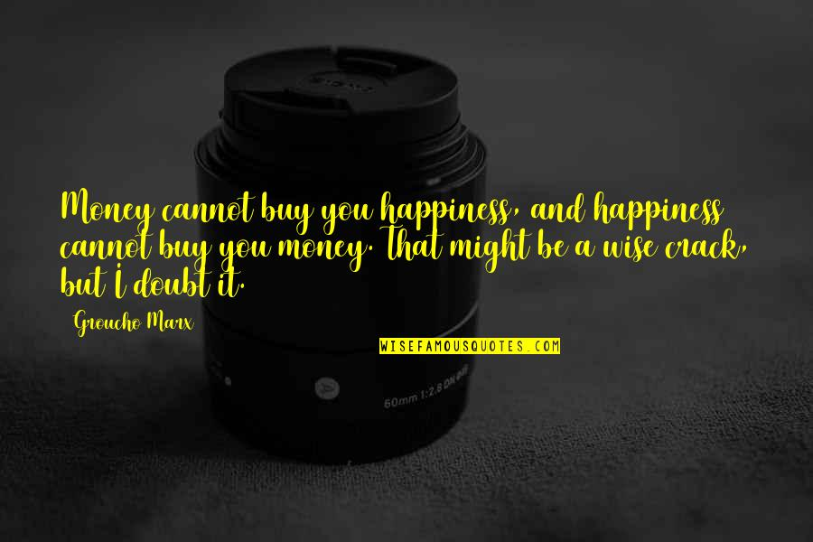 Buy Happiness Quotes By Groucho Marx: Money cannot buy you happiness, and happiness cannot