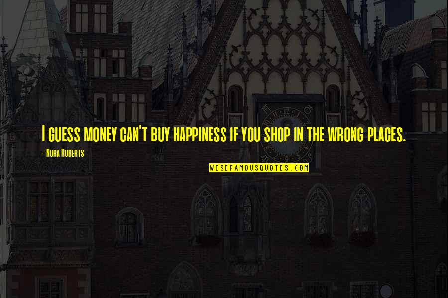 Buy Happiness Quotes By Nora Roberts: I guess money can't buy happiness if you