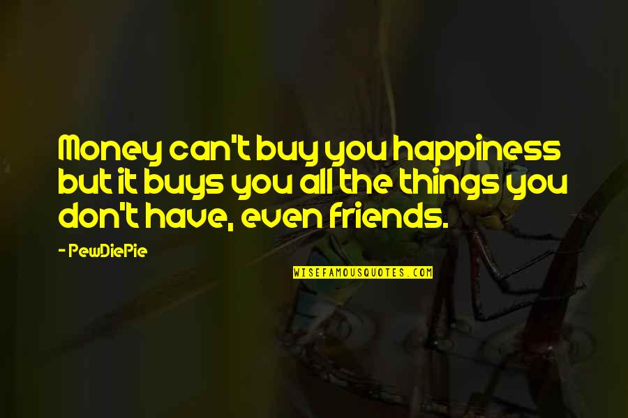 Buy Happiness Quotes By PewDiePie: Money can't buy you happiness but it buys