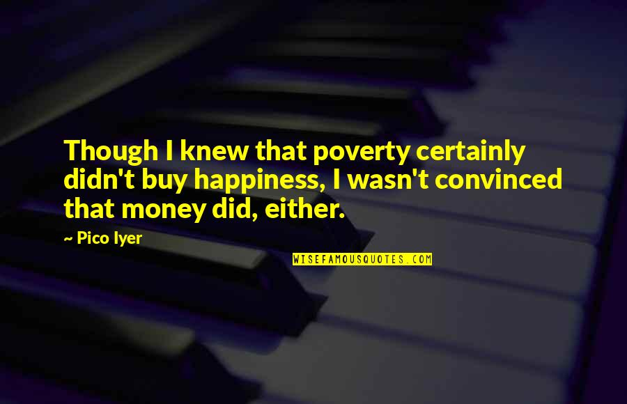 Buy Happiness Quotes By Pico Iyer: Though I knew that poverty certainly didn't buy