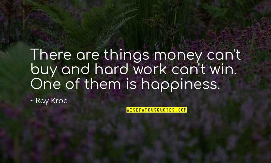 Buy Happiness Quotes By Ray Kroc: There are things money can't buy and hard