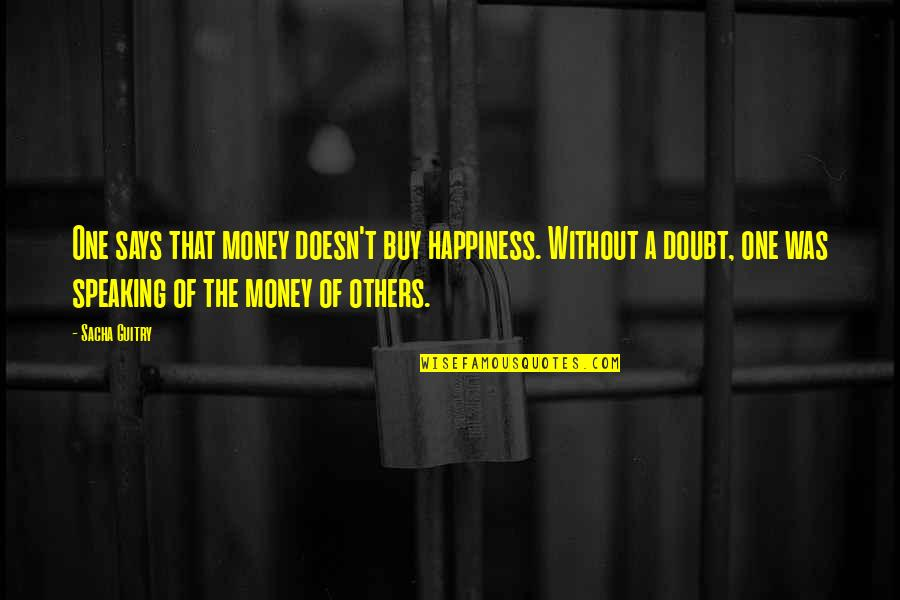 Buy Happiness Quotes By Sacha Guitry: One says that money doesn't buy happiness. Without