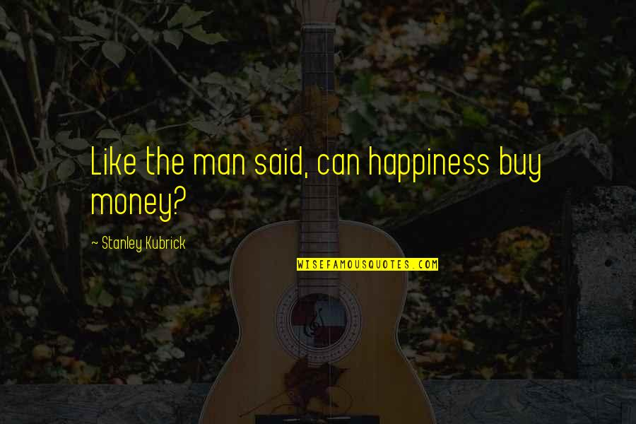 Buy Happiness Quotes By Stanley Kubrick: Like the man said, can happiness buy money?