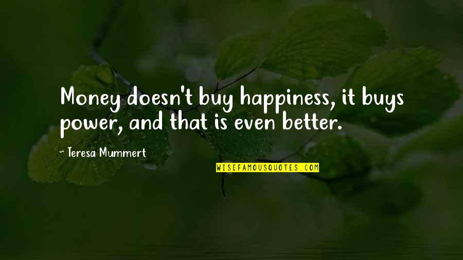 Buy Happiness Quotes By Teresa Mummert: Money doesn't buy happiness, it buys power, and