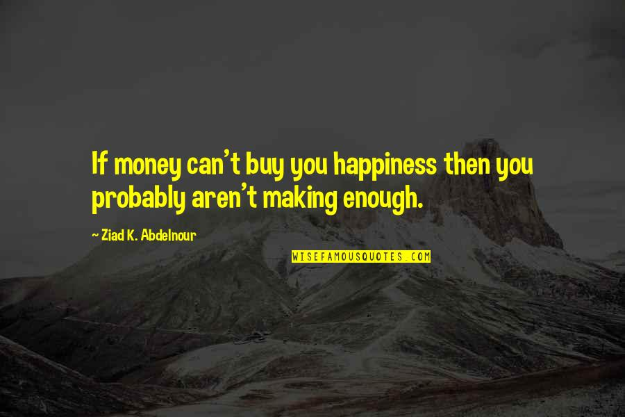 Buy Happiness Quotes By Ziad K. Abdelnour: If money can't buy you happiness then you