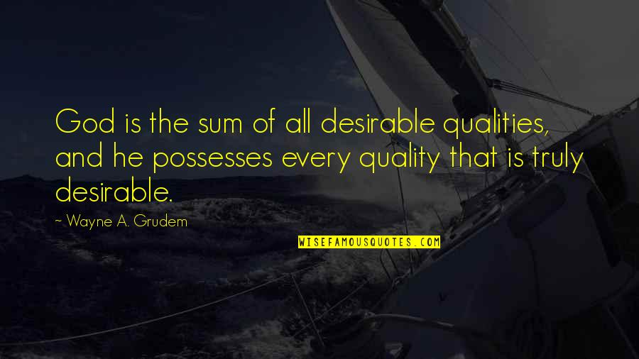 Buzz Astral Quotes By Wayne A. Grudem: God is the sum of all desirable qualities,