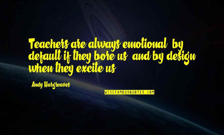 By Design Quotes By Andy Hargreaves: Teachers are always emotional: by default if they