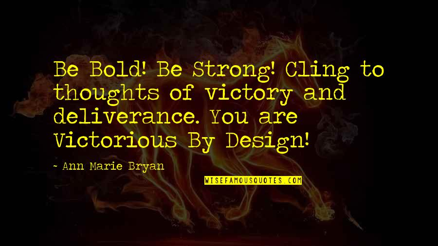 By Design Quotes By Ann Marie Bryan: Be Bold! Be Strong! Cling to thoughts of