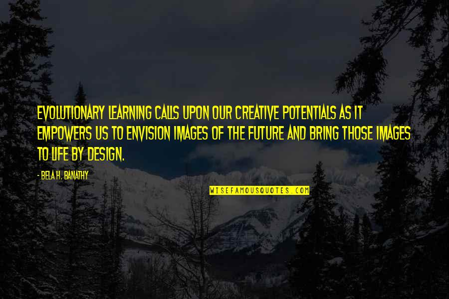 By Design Quotes By Bela H. Banathy: Evolutionary learning calls upon our creative potentials as