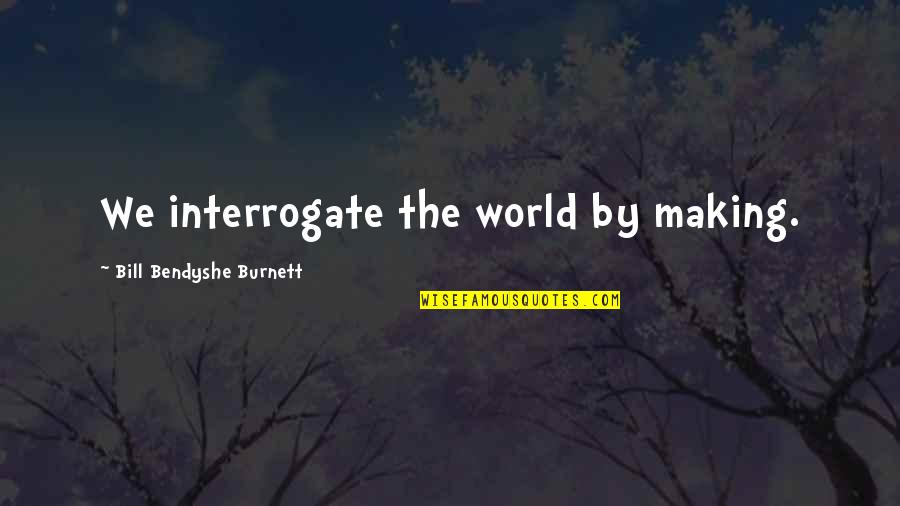 By Design Quotes By Bill Bendyshe Burnett: We interrogate the world by making.