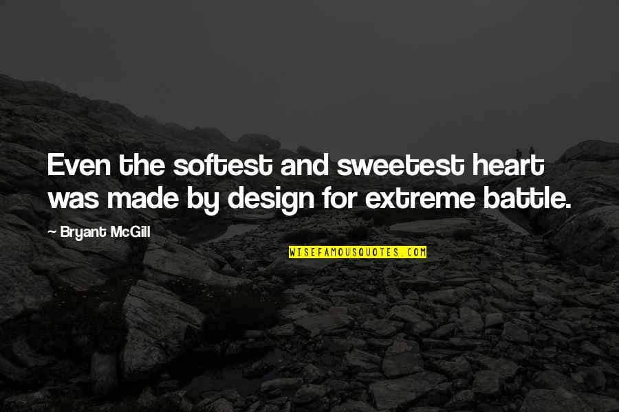 By Design Quotes By Bryant McGill: Even the softest and sweetest heart was made