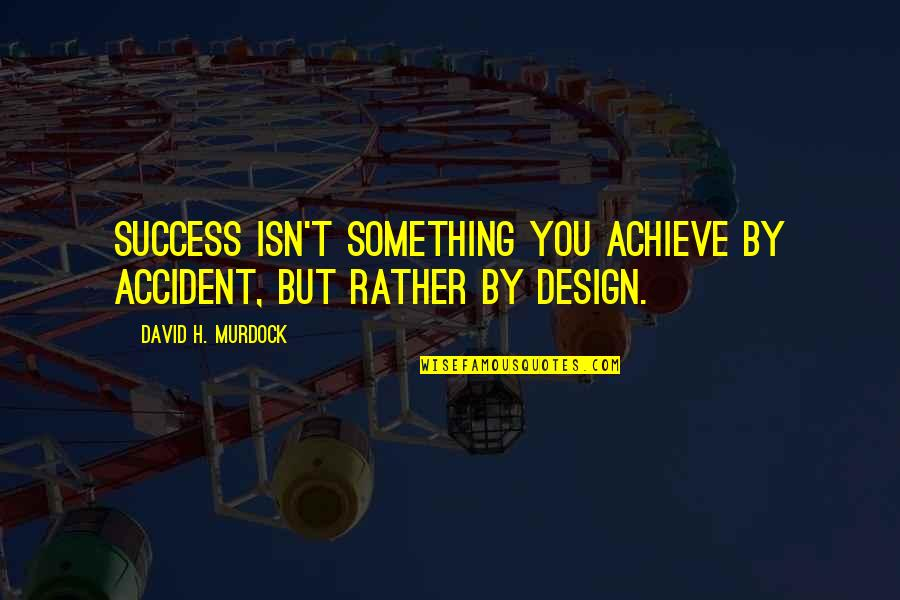 By Design Quotes By David H. Murdock: Success isn't something you achieve by accident, but