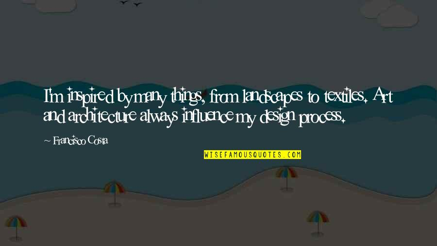 By Design Quotes By Francisco Costa: I'm inspired by many things, from landscapes to