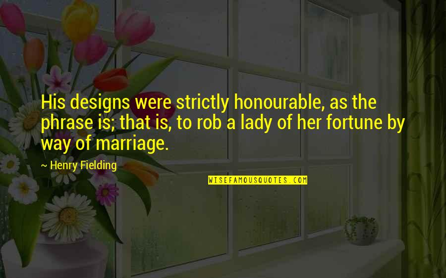 By Design Quotes By Henry Fielding: His designs were strictly honourable, as the phrase